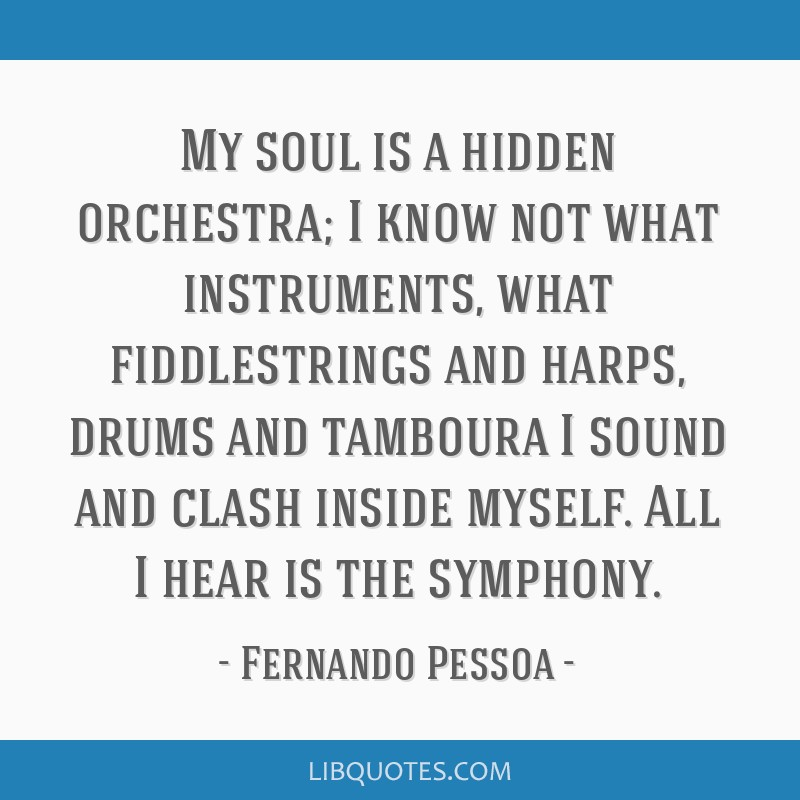 My soul is a hidden orchestra; I know not what instruments, what fiddlestrings and harps, drums and tamboura I sound and clash inside myself. All I...
