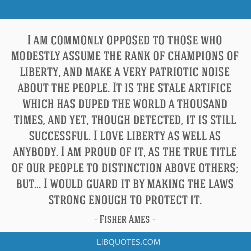 I am commonly opposed to those who modestly assume the rank of champions of liberty, and make a very patriotic noise about the people. It is the...