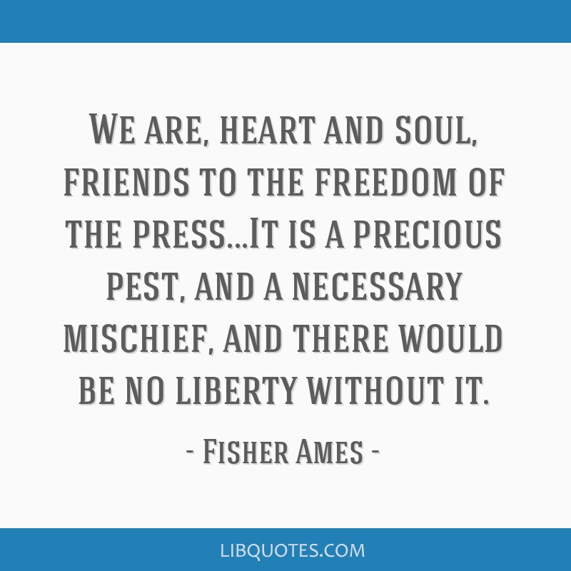 We are, heart and soul, friends to the freedom of the press...It is a precious pest, and a necessary mischief, and there would be no liberty without...