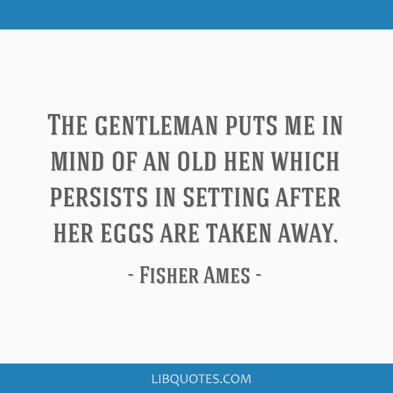 The gentleman puts me in mind of an old hen which persists in setting after her eggs are taken away.