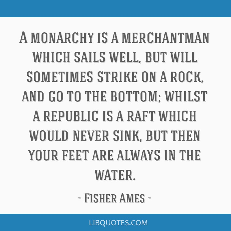 A monarchy is a merchantman which sails well, but will sometimes strike on a rock, and go to the bottom; whilst a republic is a raft which would...