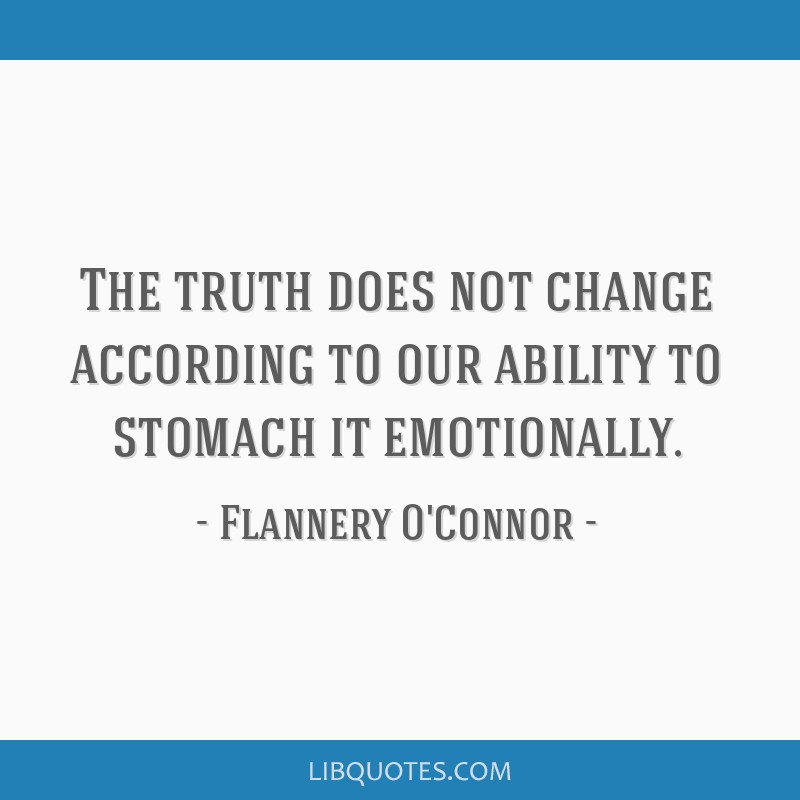 The truth does not change according to our ability to stomach it emotionally.