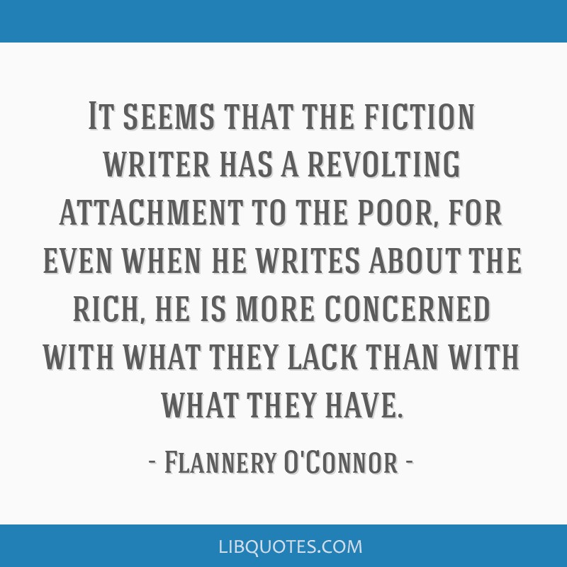It seems that the fiction writer has a revolting attachment to the poor, for even when he writes about the rich, he is more concerned with what they...
