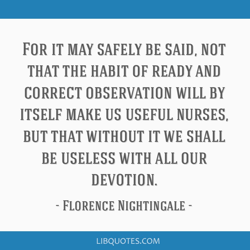 For it may safely be said, not that the habit of ready and correct observation will by itself make us useful nurses, but that without it we shall be...