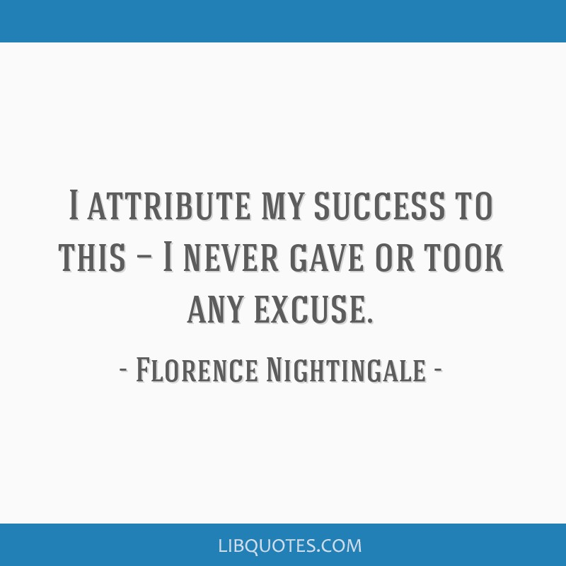I attribute my success to this — I never gave or took any excuse.