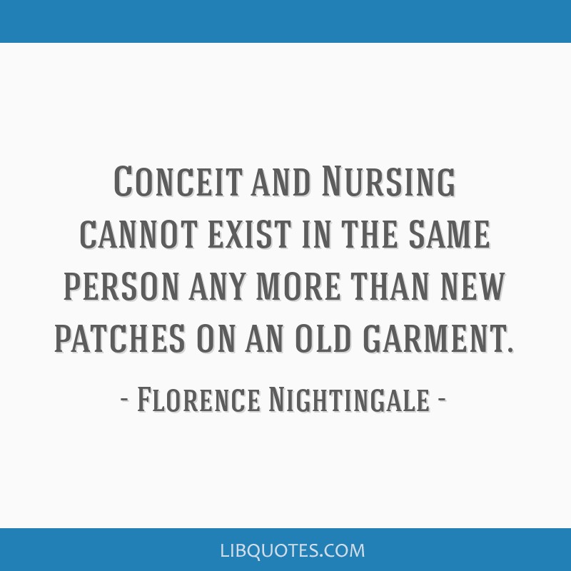 Conceit and Nursing cannot exist in the same person any more than new patches on an old garment.
