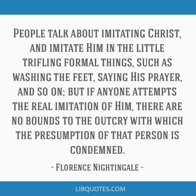 People talk about imitating Christ, and imitate Him in the little trifling formal things, such as washing the feet, saying His prayer, and so on; but ...