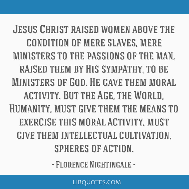 Jesus Christ raised women above the condition of mere slaves, mere ministers to the passions of the man, raised them by His sympathy, to be Ministers ...