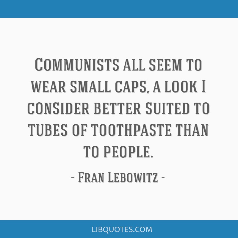 Communists all seem to wear small caps, a look I consider better suited to tubes of toothpaste than to people.