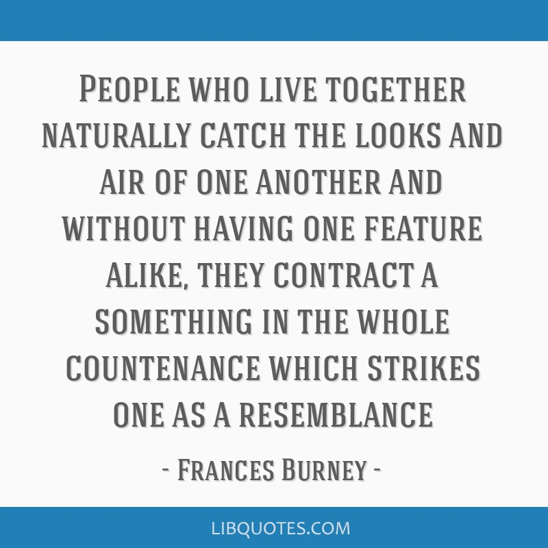 People who live together naturally catch the looks and air of one another and without having one feature alike, they contract a something in the...