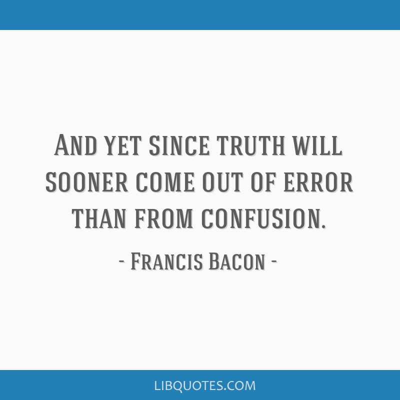 And Yet Since Truth Will Sooner Come Out Of Error Than From Confusion
