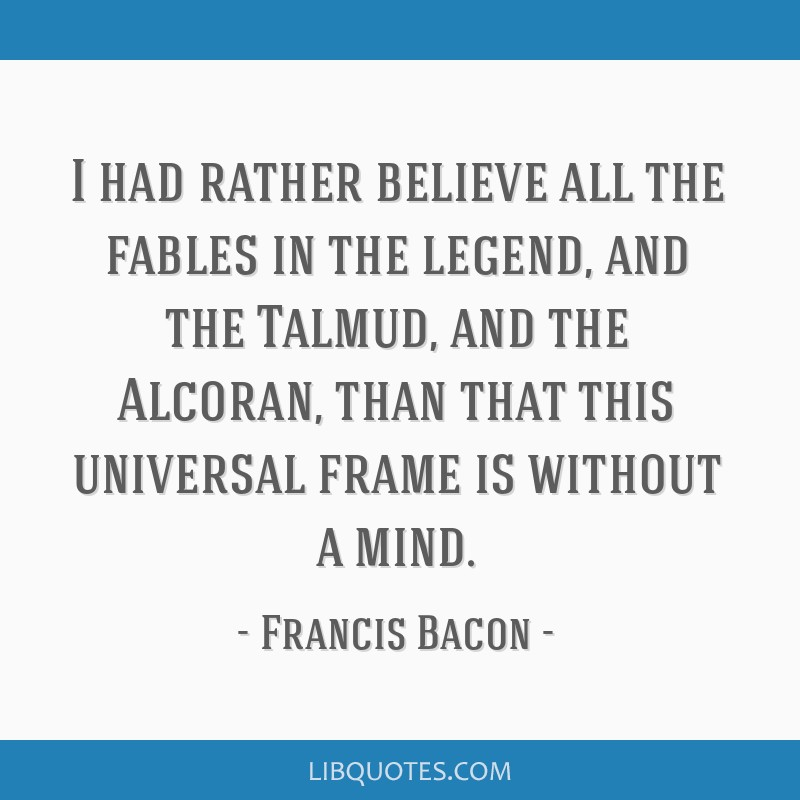 I had rather believe all the fables in the legend, and the Talmud, and the Alcoran, than that this universal frame is without a mind.