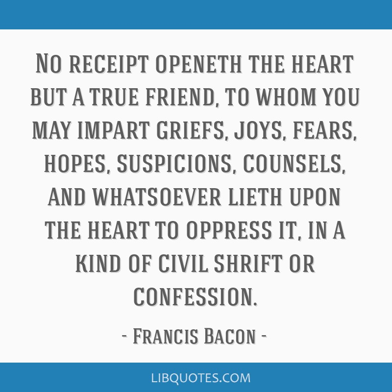 No receipt openeth the heart but a true friend, to whom you may impart griefs, joys, fears, hopes, suspicions, counsels, and whatsoever lieth upon...