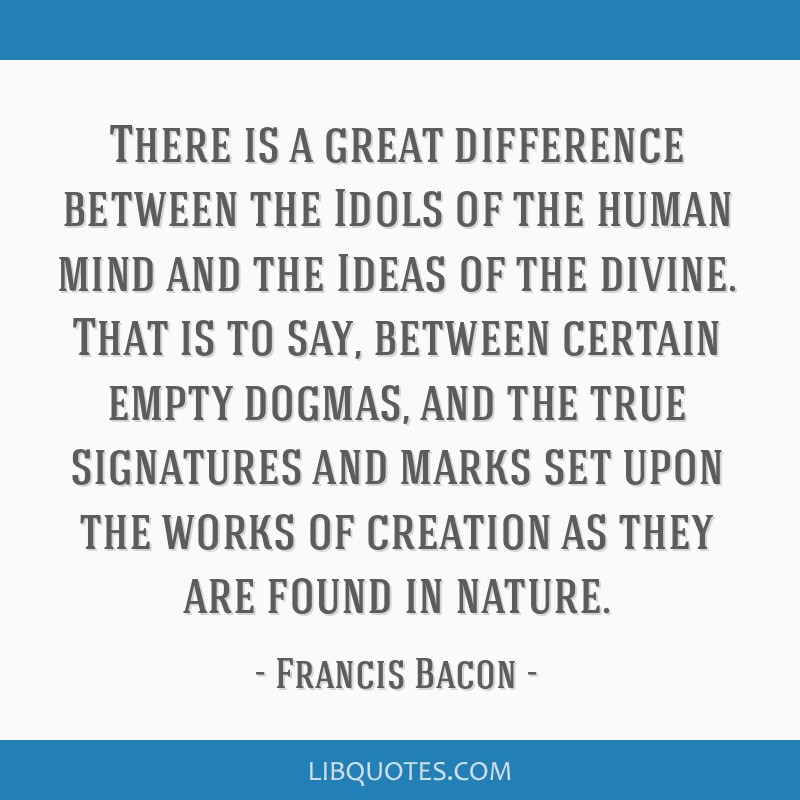 There is a great difference between the Idols of the human mind and the Ideas of the divine. That is to say, between certain empty dogmas, and the...