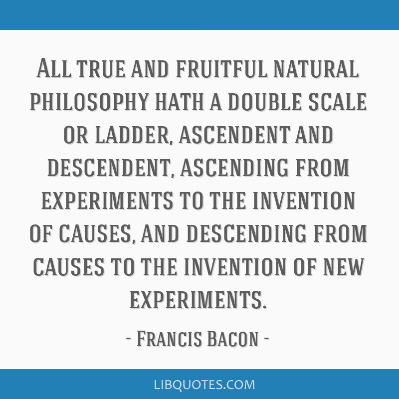 All true and fruitful natural philosophy hath a double scale or ladder, ascendent and descendent, ascending from experiments to the invention of...