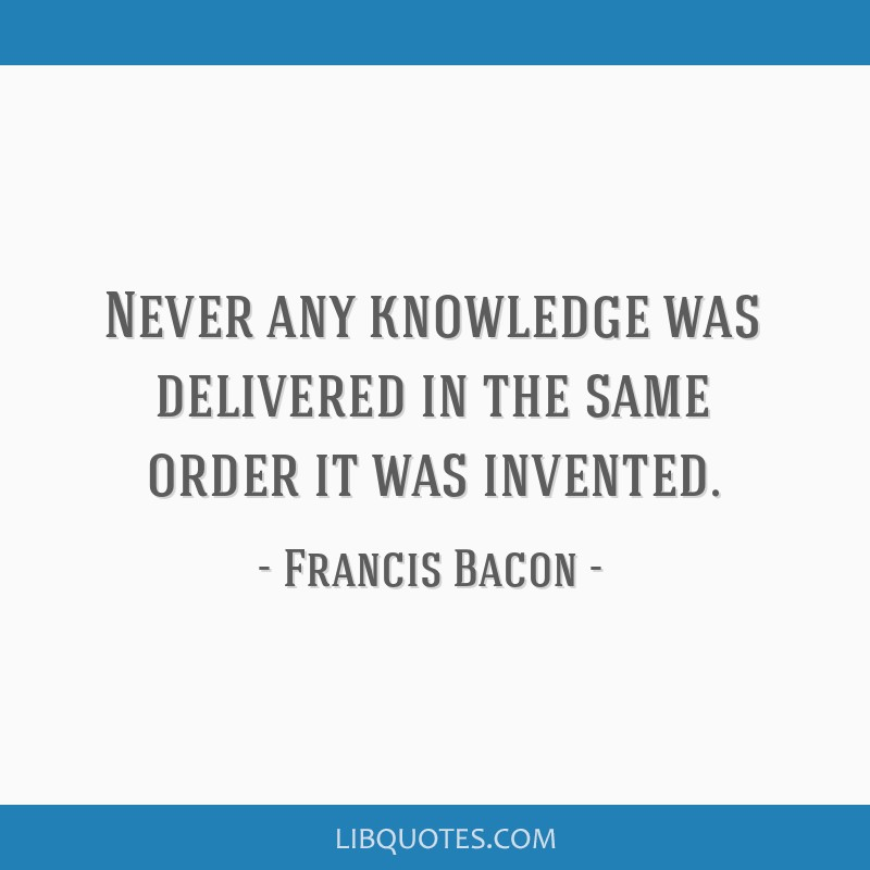Never any knowledge was delivered in the same order it was invented.