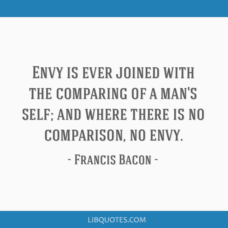 Envy is ever joined with the comparing of a man's self; and where there is no comparison, no envy.