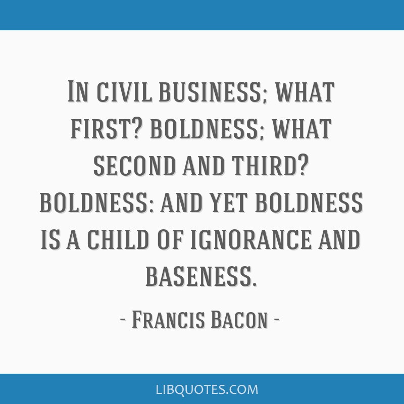 In civil business; what first? boldness; what second and third? boldness: and yet boldness is a child of ignorance and baseness.