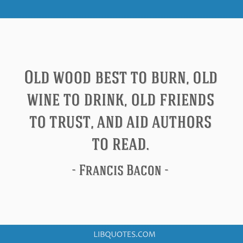 Old wood best to burn, old wine to drink, old friends to trust, and aid authors to read.