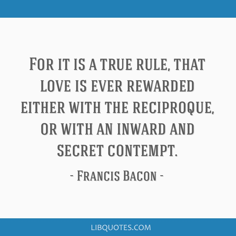 For it is a true rule, that love is ever rewarded either with the reciproque, or with an inward and secret contempt.