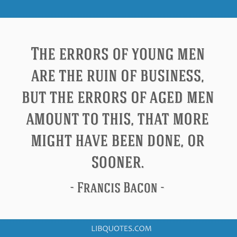 The errors of young men are the ruin of business, but the errors of aged men amount to this, that more might have been done, or sooner.