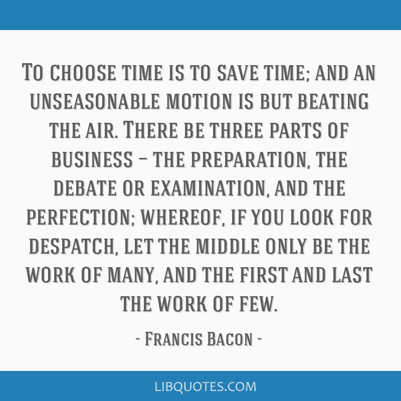 To choose time is to save time; and an unseasonable motion is but beating the air. There be three parts of business — the preparation, the debate...