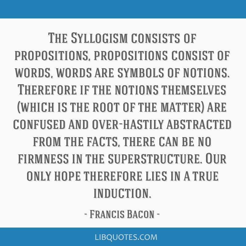 The Syllogism consists of propositions, propositions consist of words, words are symbols of notions. Therefore if the notions themselves (which is...