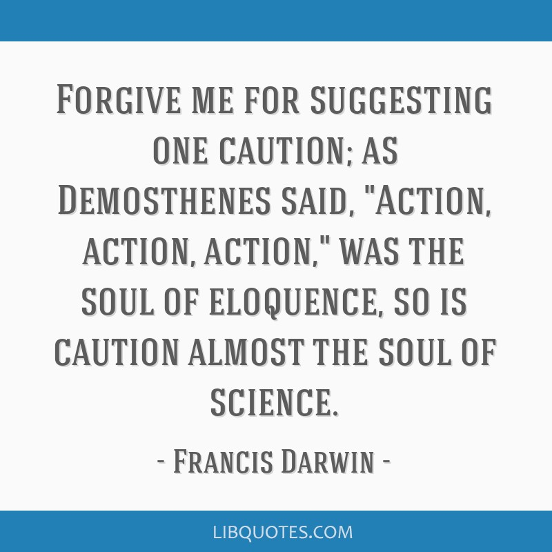 Forgive me for suggesting one caution; as Demosthenes said, Action, action, action, was the soul of eloquence, so is caution almost the soul of...