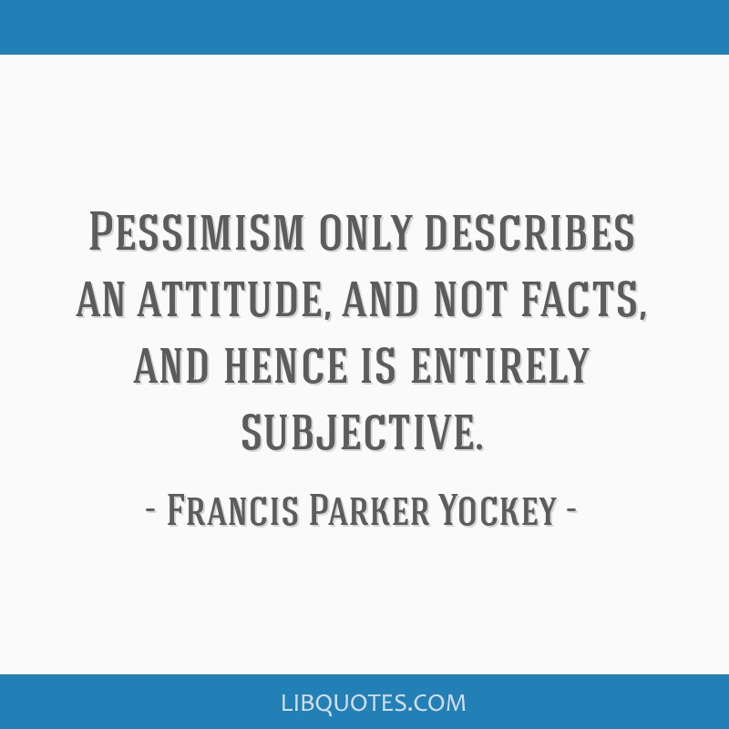 Pessimism only describes an attitude, and not facts, and hence is entirely subjective.