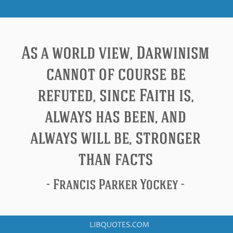 As a world view, Darwinism cannot of course be refuted, since Faith is, always has been, and always will be, stronger than facts