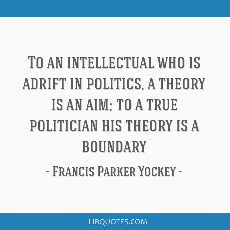 To an intellectual who is adrift in politics, a theory is an aim; to a true politician his theory is a boundary