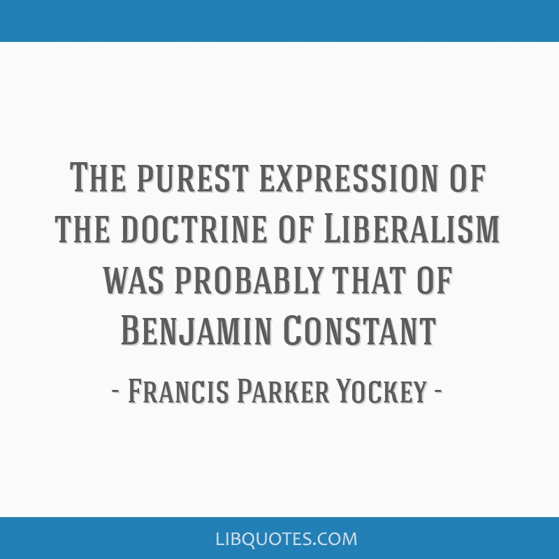 The purest expression of the doctrine of Liberalism was probably that of Benjamin Constant