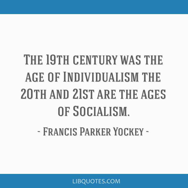 The 19th century was the age of Individualism the 20th and 21st are the ages of Socialism.