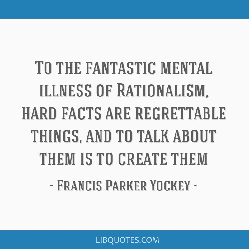 To the fantastic mental illness of Rationalism, hard facts are regrettable things, and to talk about them is to create them