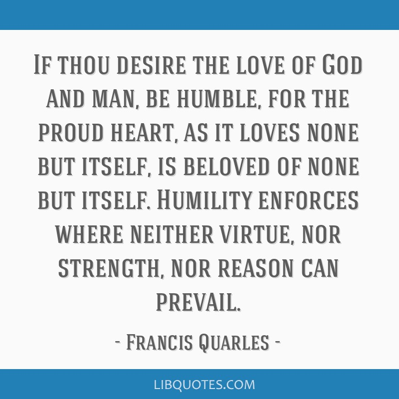 If thou desire the love of God and man, be humble, for the proud heart, as it loves none but itself, is beloved of none but itself. Humility enforces ...