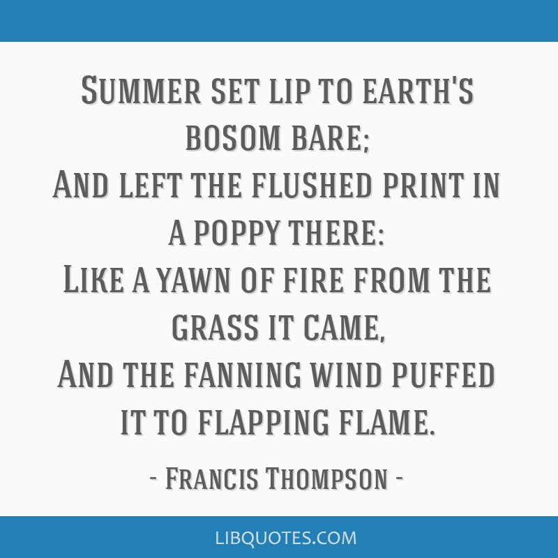 Summer set lip to earth's bosom bare; And left the flushed print in a poppy there: Like a yawn of fire from the grass it came, And the fanning wind...