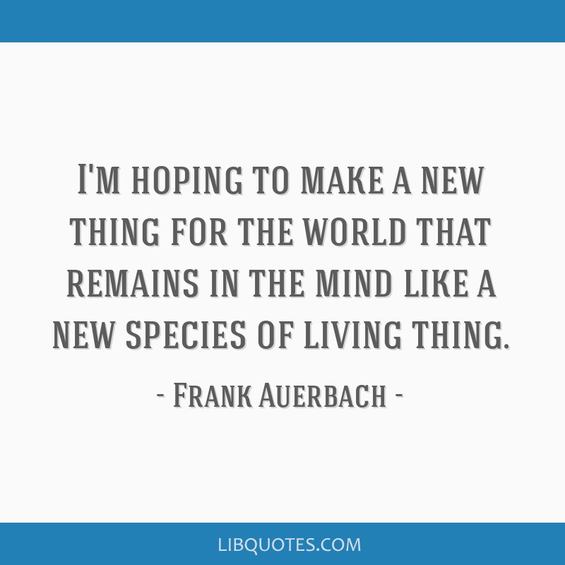 I'm hoping to make a new thing for the world that remains in the mind like a new species of living thing.