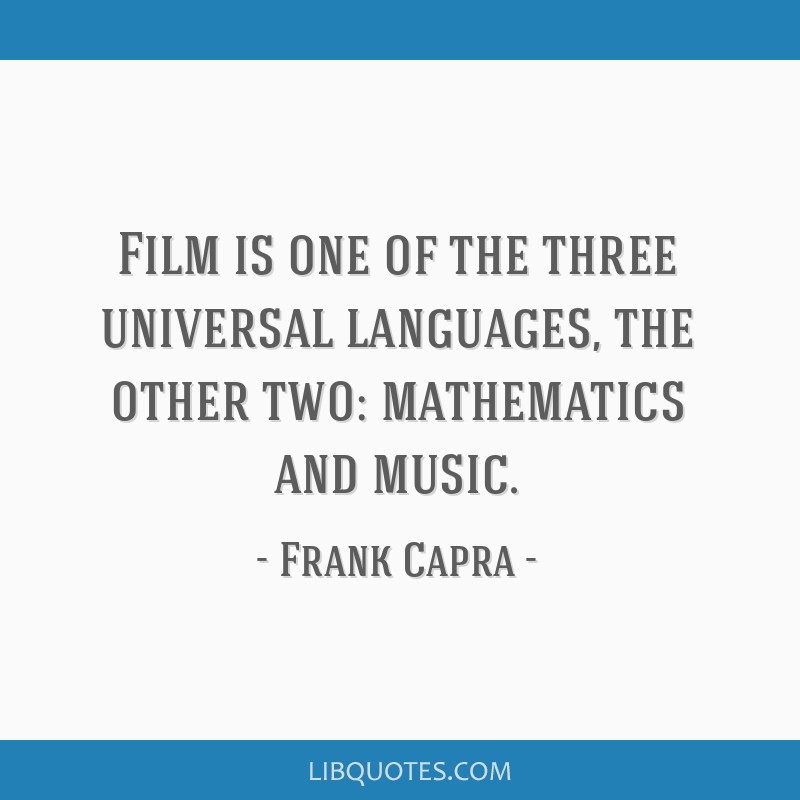 Film is one of the three universal languages, the other two: mathematics and music.