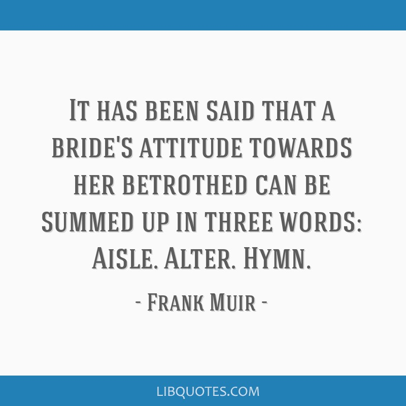 It has been said that a bride's attitude towards her betrothed can be summed up in three words: Aisle. Alter. Hymn.