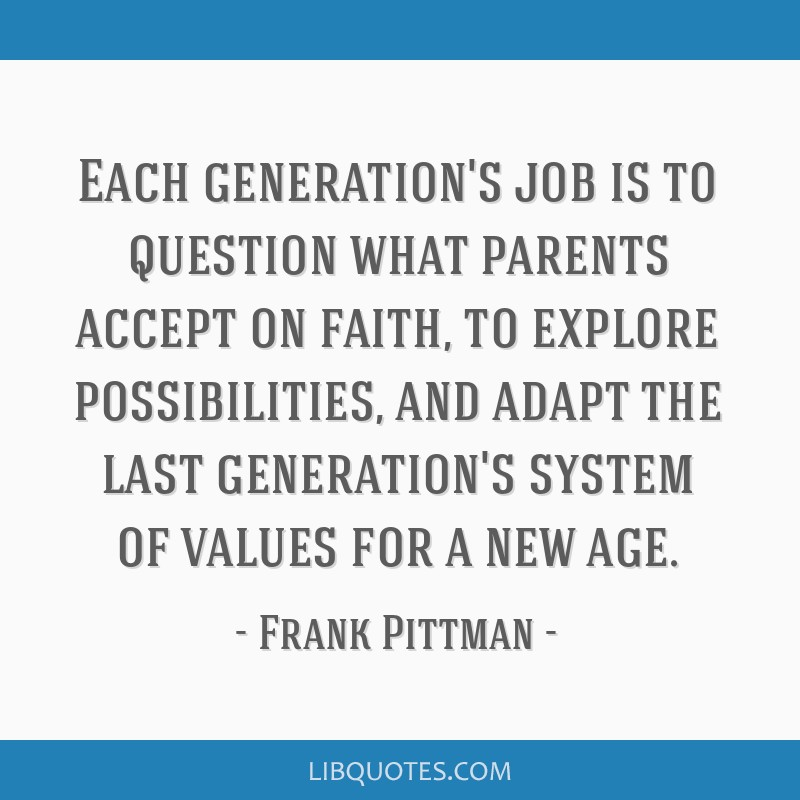 Each generation's job is to question what parents accept on faith, to explore possibilities, and adapt the last generation's system of values for a...