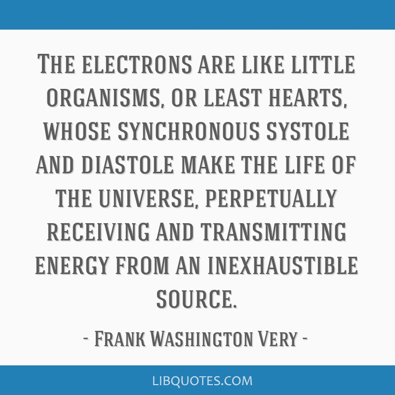 The electrons are like little organisms, or least hearts, whose synchronous systole and diastole make the life of the universe, perpetually receiving ...