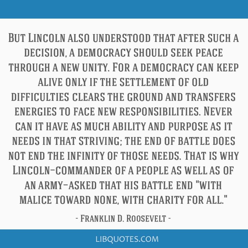 But Lincoln also understood that after such a decision, a democracy should seek peace through a new unity. For a democracy can keep alive only if the ...