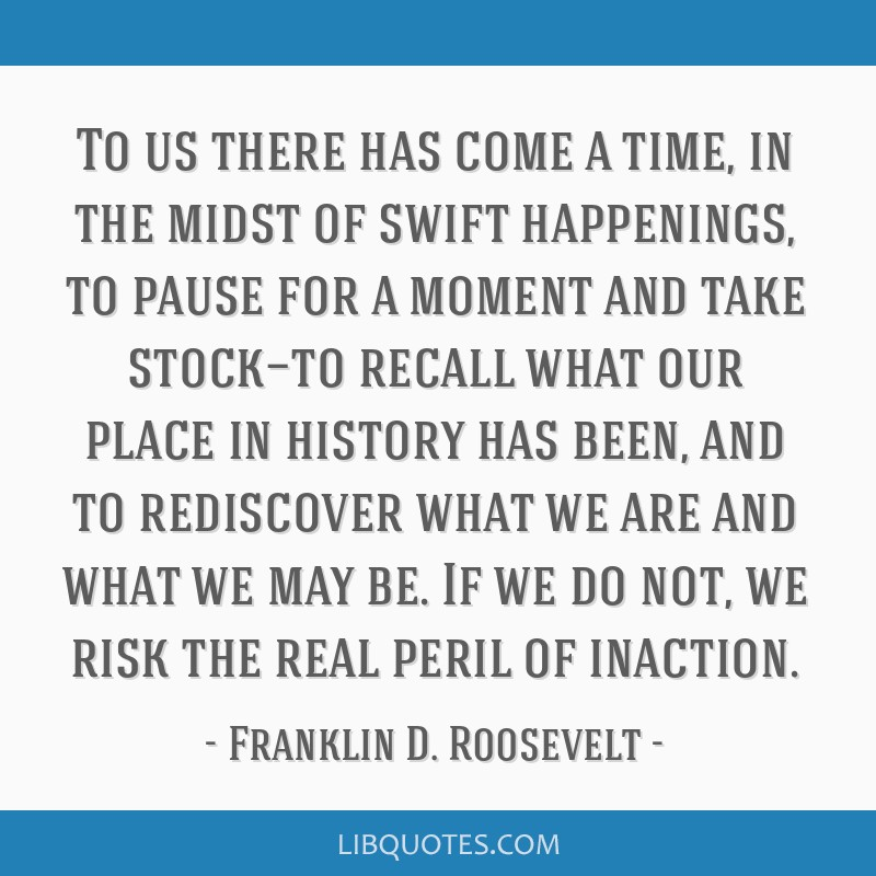 To us there has come a time, in the midst of swift happenings, to pause for a moment and take stock—to recall what our place in history has been,...