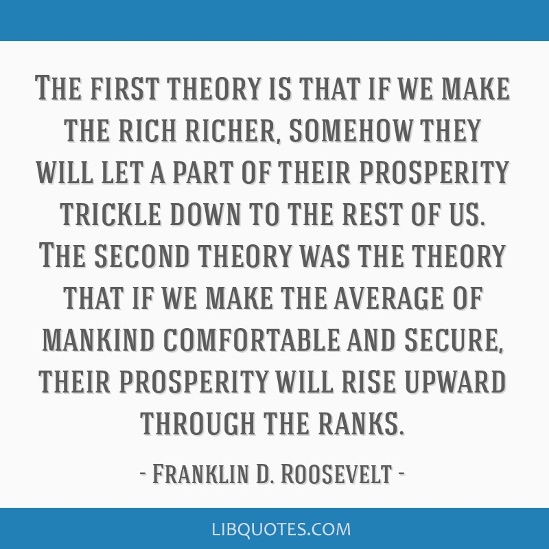 The first theory is that if we make the rich richer, somehow they will let a part of their prosperity trickle down to the rest of us. The second...