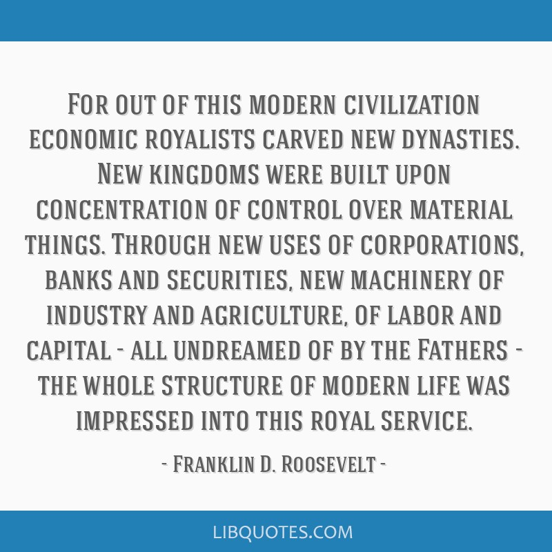 For out of this modern civilization economic royalists carved new dynasties. New kingdoms were built upon concentration of control over material...