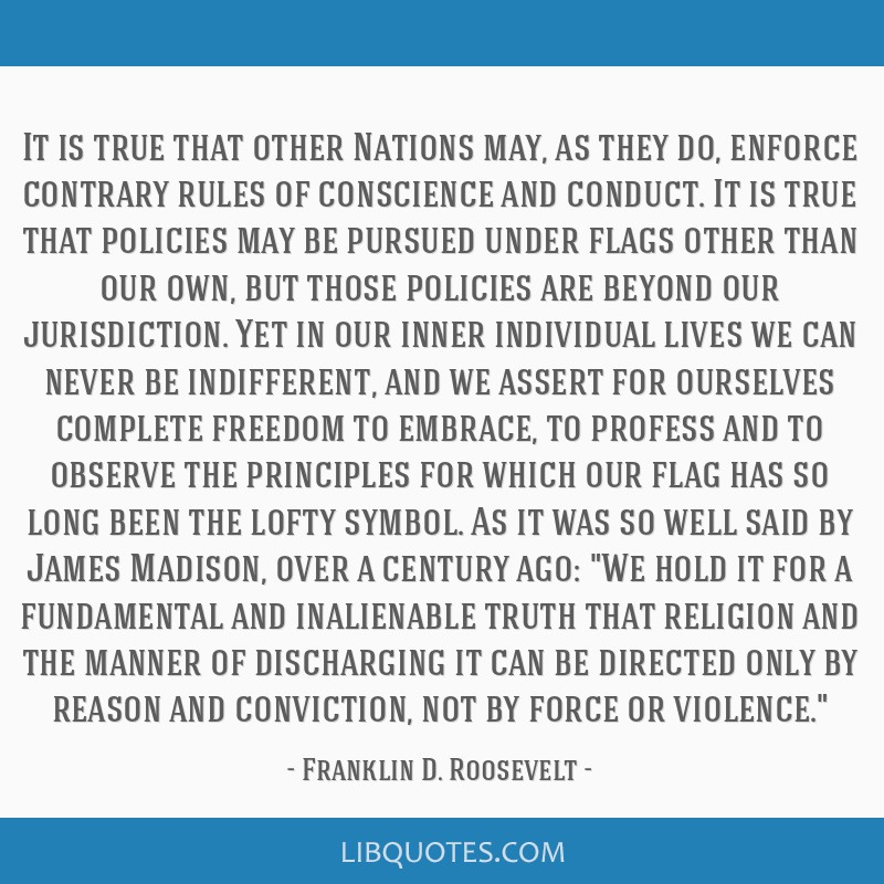 It is true that other Nations may, as they do, enforce contrary rules of conscience and conduct. It is true that policies may be pursued under flags...