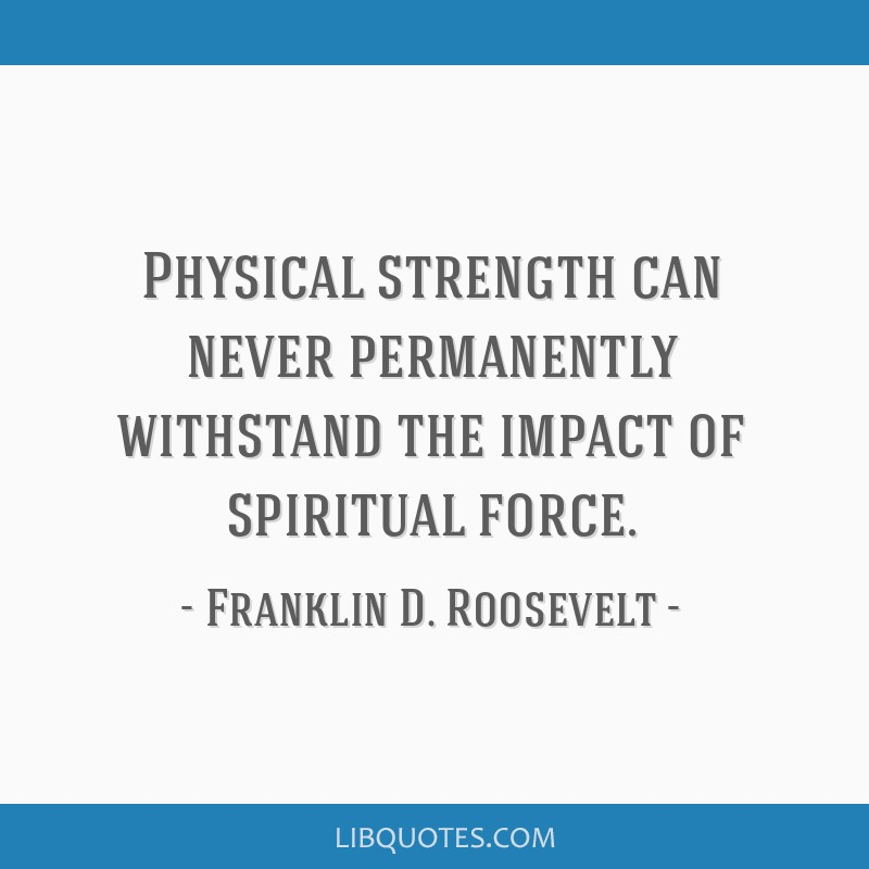 Physical strength can never permanently withstand the impact of spiritual force.