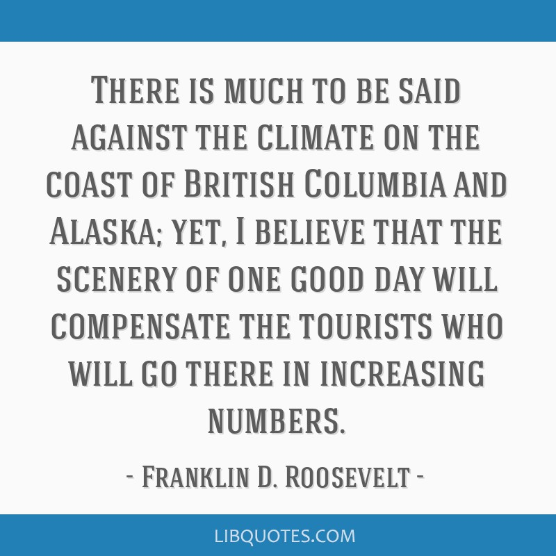 There is much to be said against the climate on the coast of British Columbia and Alaska; yet, I believe that the scenery of one good day will...