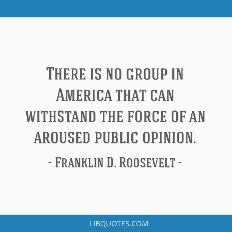 There is no group in America that can withstand the force of an aroused public opinion.