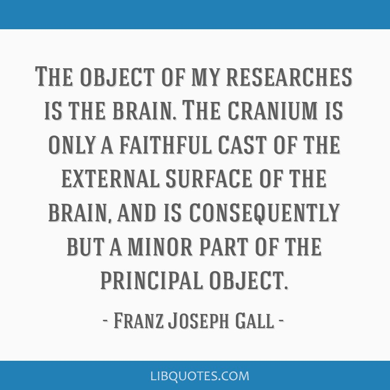 The object of my researches is the brain. The cranium is only a faithful cast of the external surface of the brain, and is consequently but a minor...